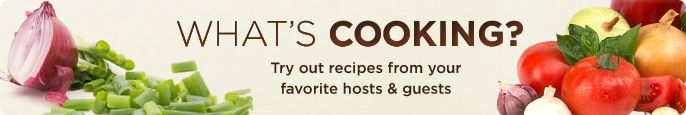 What's Cooking- Try out recipes from your favorite hosts & guests