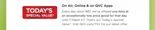 Today's Special Value® -- On Air, Online & on QVC Apps -- Every day since 1987, we've offered one item at an exceptionally low price good for that day until 11:59pm ET. That's our Today's Special Value®. Visit QVC.com/TSV for our latest offer.
