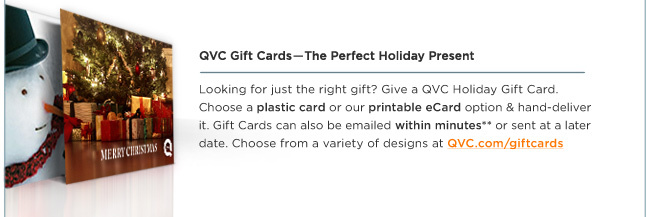 QVC Gift Cards -- The Perfect Holiday Present  --  Looking for just the right gift? Give a QVC Holiday Gift Card. Choose a plastic card or our printable eCard option & hand-deliver it. Gift Cards can also be emailed within minutes** or sent at a later date. Choose from a variety of designs at QVC.com/giftcards.